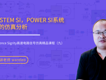 SYSTEM SI,POWER SI系统级的仿真分析——Cadence Sigrity高速电路信号仿真精品课程(九)
